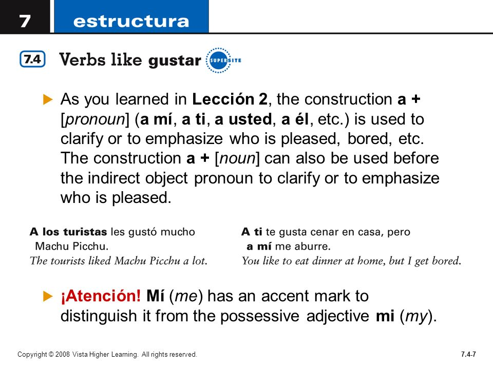 As you learned in Lección 2, the construction a + [pronoun] (a mí, a ti, a usted, a él, etc.) is used to clarify or to emphasize who is pleased, bored, etc. The construction a + [noun] can also be used before the indirect object pronoun to clarify or to emphasize who is pleased.